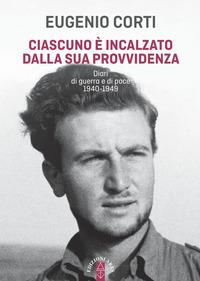 CIASCUNO E' INCALZATO DALLA SUA PROVVIDENZA - DIARI DI GUERRA E DI PACE 1940 - 1949 di...