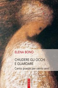 CHIUDERE GLI OCCHI E GUARDARE - CENTO POESIE PER CENTO ANNI di BONO ELENA GUIDI S....