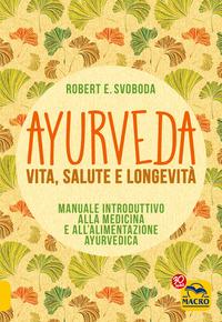 AYURVEDA - VITA SALUTE E LONGEVITA' di SVOBODA ROBERT E.