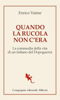 QUANDO LA RUCOLA NON C'ERA - LA COMMEDIA DELLA VITA DI UN ITALIANO DEL DOPOGUERRA di...