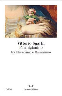 PARMIGIANINO - TRA CLASSICISMO E MANIERISMO di SGARBI VITTORIO