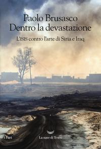 DENTRO LA DEVASTAZIONE - L'ISIS CONTRO L'ARTE DI SIRIA E IRAQ di BRUSASCO PAOLO