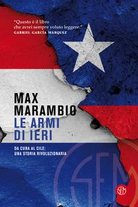 ARMI DI IERI - DA CUBA AL CILE UNA STORIA RIVOLUZIONARIA di MARAMBIO MAX