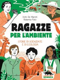 RAGAZZE PER L'AMBIENTE - STORIE DI SCIENZIATE E DI ECOLOGIA di DE MARCHI VICHI FULCI...