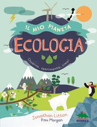 MIO PIANETA ECOLOGIA - OSSERVA ESPERIMENTA CREA ! di LITTON J. - MORGAN P.