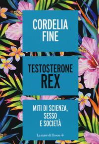 TESTOSTERONE REX - MITI DI SCIENZA SESSO E SOCIETA' di FINE CORDELIA