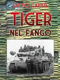 TIGER NEL FANGO - LA VITA E I COMBATTIMENTI DEL COMANDANTE DI PANZER OTTO CARIUS di...