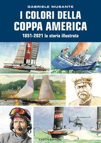 COLORI DELLA COPPA AMERICA - 1851 - 2021 LA STORIA ILLUSTRATA di MUSANTE GABRIELE