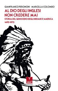 AL DIO DEGLI INGLESI NON CREDERE MAI - STORIA DEL GENOCIDIO DEGL'INDIANI D'AMERICA 1492...