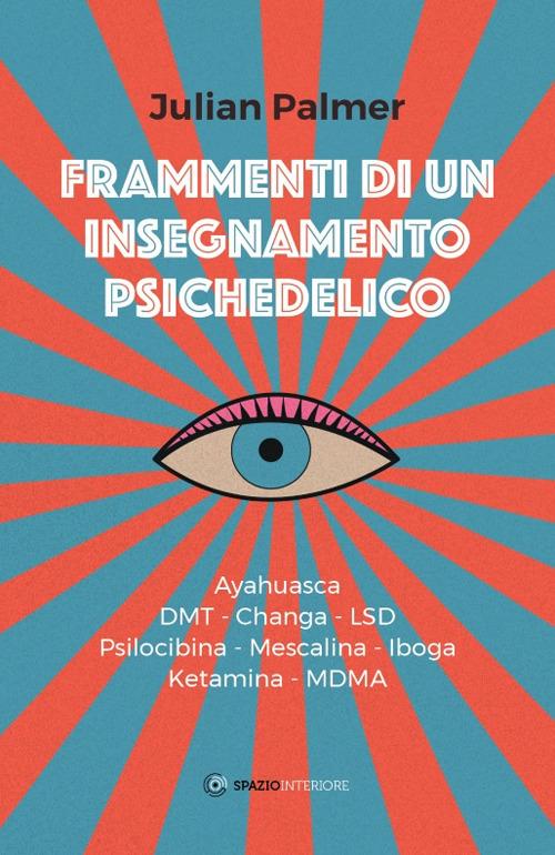 FRAMMENTI DI UN INSEGNAMENTO PSICHEDELICO. AYAHUASCA, DMT, CHANGA, LSD, PSILOCIBINA, MESCALINA, IBOGA, KETAMINA, MDMA - 9788894906011