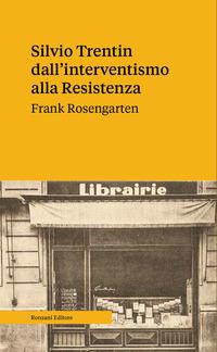 SILVIO TRENTIN DALL'INTERVENTISMO ALLA RESISTENZA di ROSENGARTEN FRANK
