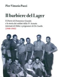 BARBIERE DEL LAGER - IL DIARIO DI DOMENICO GRANDO E LA STORIA DEI SOLDATI DELLA IV...