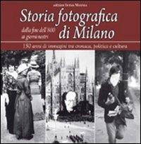 Storia fotografica di Milano dalla fine dell'800 ai giorni nostri. 150 anni di immagini tra cronaca, politica e cultura. Ediz. illustrata