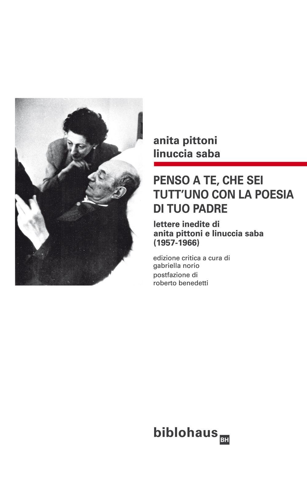 Penso a te, che sei tutt'uno con la poesia di tuo padre. Lettere inedite di Anita Pittoni e Linuccia Saba (1957-1966). Ediz. critica