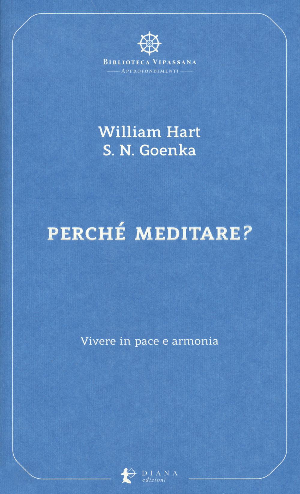 PERCHÉ MEDITARE? VIVERE IN PACE E ARMONIA - Hart William; Goenka Satya Narayan; Confalonieri P. (cur.) - 9788896221488