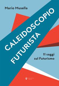 CALEIDOSCOPIO FUTURISTA - 11 SAGGI SUL FUTURISMO di MUSELLA MARIO