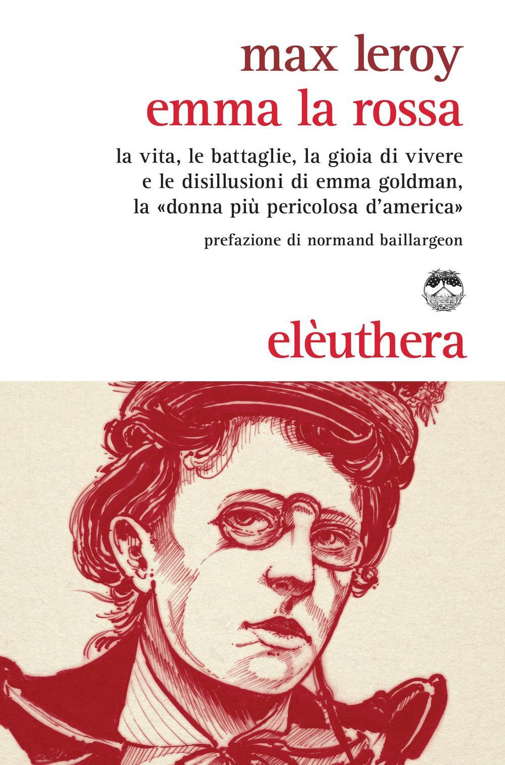 Emma la rossa. La vita, le battaglie, la gioia di vivere e le disillusioni di Emma Goldman, la «donna più pericolosa d'America»