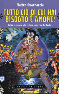 TUTTO CIO' DI CUI HO BISOGNO E' AMORE ! - GUIDA RAGIONATA ALLA VISIONE ESOTERICA DEI...