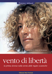 VENTO DI LIBERTA' - LA PRIMA DONNA NELLA STORIA DELLE REGATE OCEANICHE di ARTHAUD FLORENCE