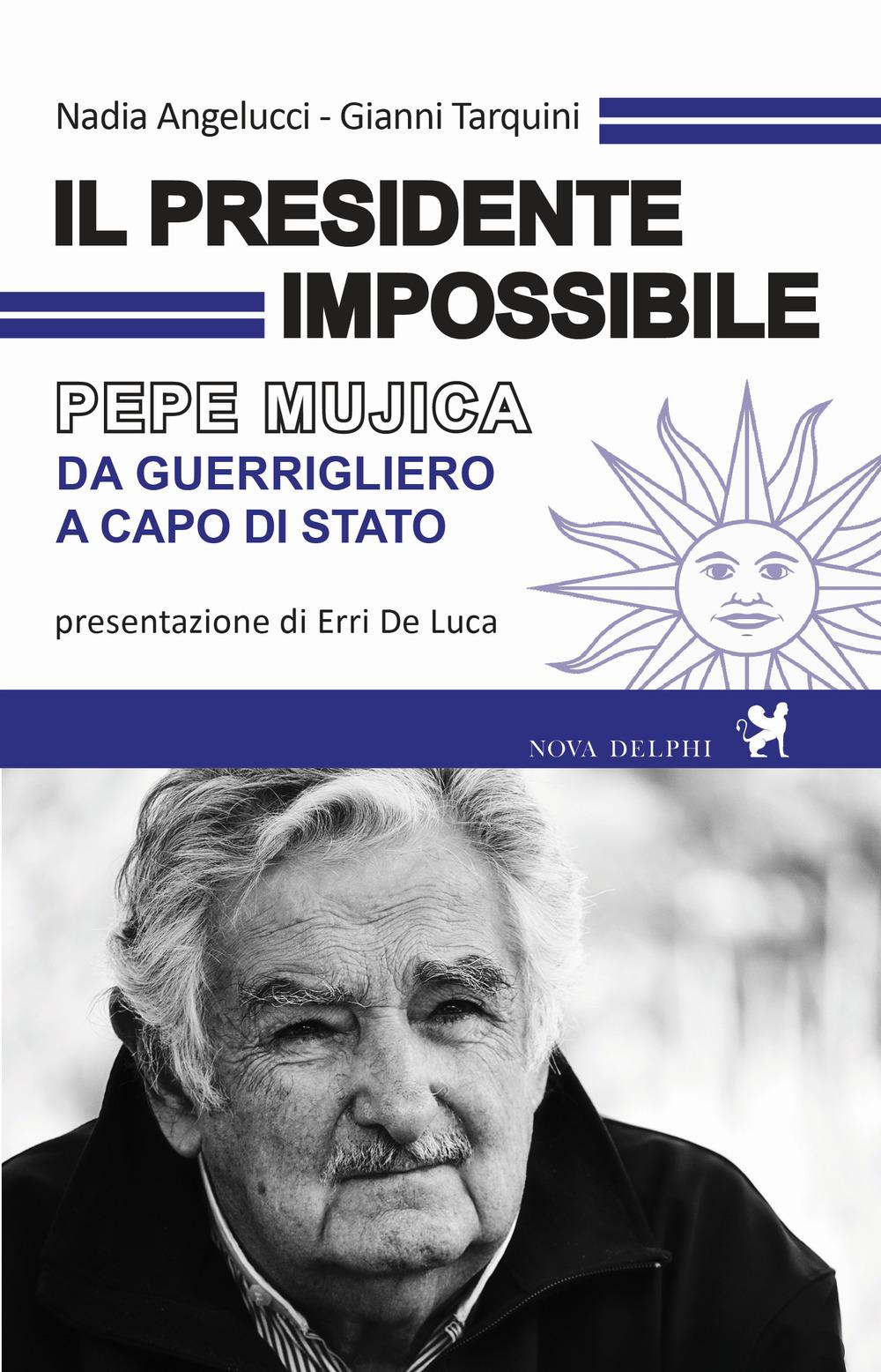 Il presidente impossibile. Pepe Mujica, da guerrigliero a capo di stato