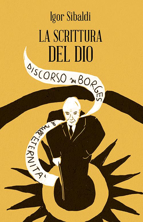 SCRITTURA DEL DIO. DISCORSO SU BORGES E SULL'ETERNITÀ (LA) - 9788897864615
