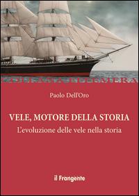 VELE MOTORE DELLA STORIA - L'EVOLUZIONE DELLE VELE NELLA STORIA di DELL'ORO PAOLO