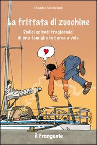 FRITTATA DI ZUCCHINE - DODICI EPISODI TRAGICOMICI DI UNA FAMIGLIA IN BARCA A VELA di...