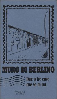 Copertina di: Muro di Berlino. Due o tre cose che so di lui