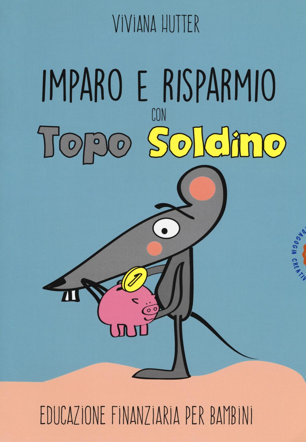 IMPARO E RISPARMIO CON TOPO SOLDINO. EDUCAZIONE FINANZIARIA PER BAMBINI - 9788898538928