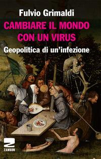 CAMBIARE IL MONDO CON UN VIRUS - GEOPOLITICA DI UN'INFEZIONE di GRIMALDI FULVIO