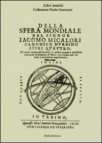 Copertina di: Della sfera mondiale. Libri quattro ne'quali compendiosamente si mostra quanto è necessario a generale intelligenza di sfera (rist. anast. Urbino, 1626)