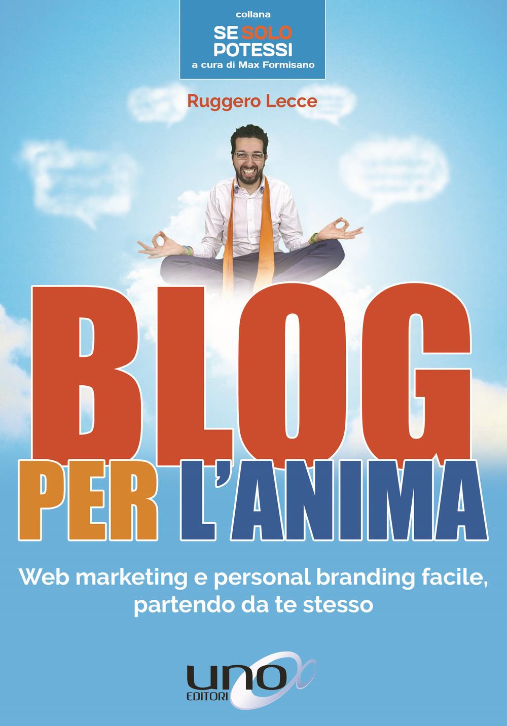 BLOG PER L'ANIMA. WEB MARKETING E PERSONAL BRANDING FACILE, PARTENDO DA TE STESSO - 9788898829972