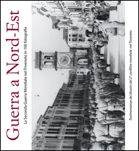 GUERRA A NORDEST - LA SECONDA GUERRA MONDIALE NEL TRIVENETO IN 100 FOTOGRAFIE
