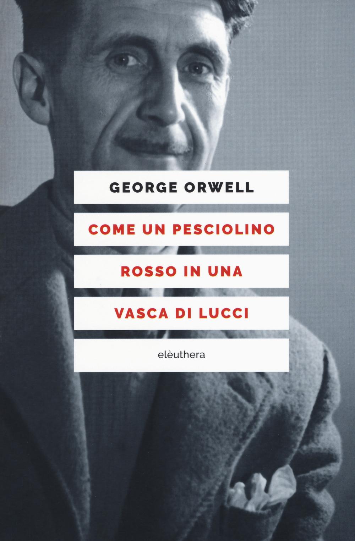 COME UN PESCIOLINO ROSSO IN UNA VASCA DI LUCCI - GEORGE ORWELL - 9788898860968