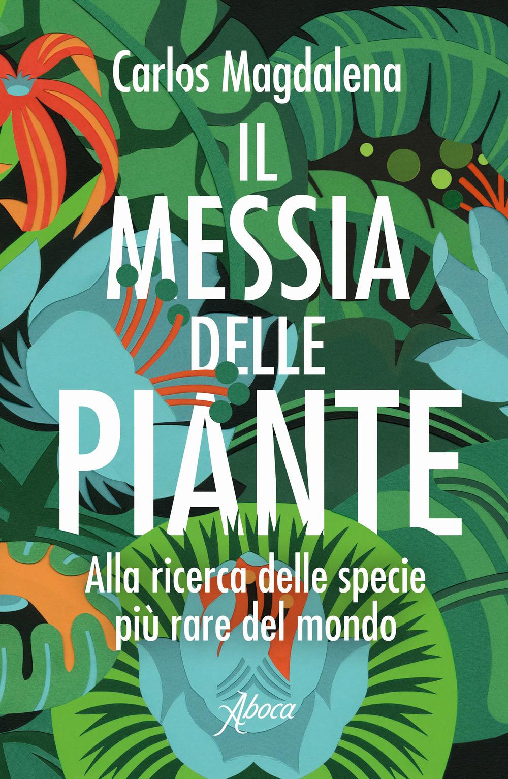 MESSIA DELLE PIANTE. ALLA RICERCA DELLE SPECIE PIÙ RARE DEL MONDO (IL) - 9788898881819