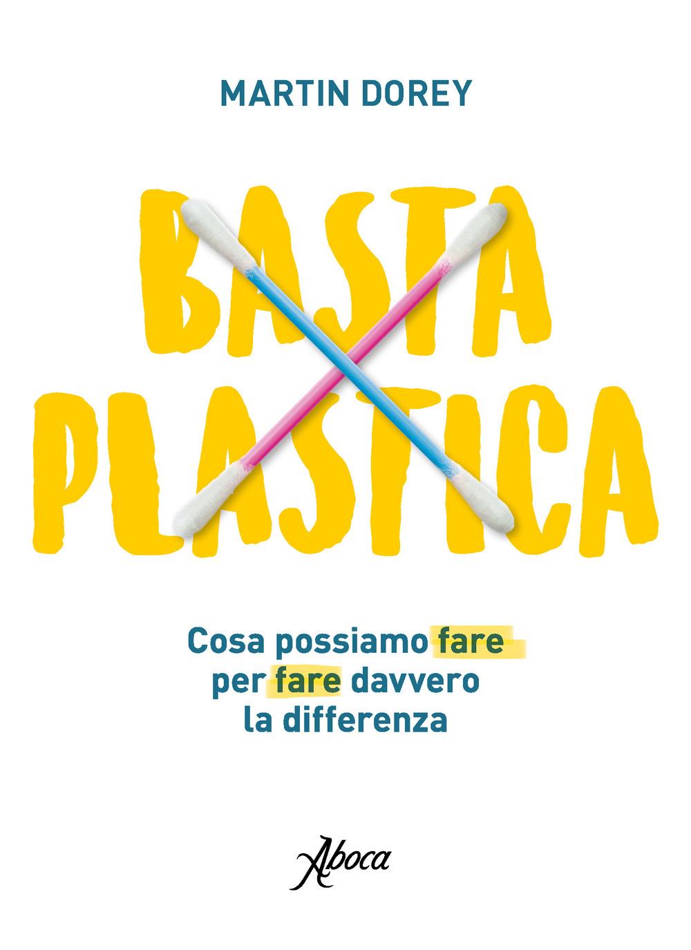 BASTA PLASTICA. COSA POSSIAMO FARE PER FARE DAVVERO LA DIFFERENZA - Dorey Martin - 9788898881840
