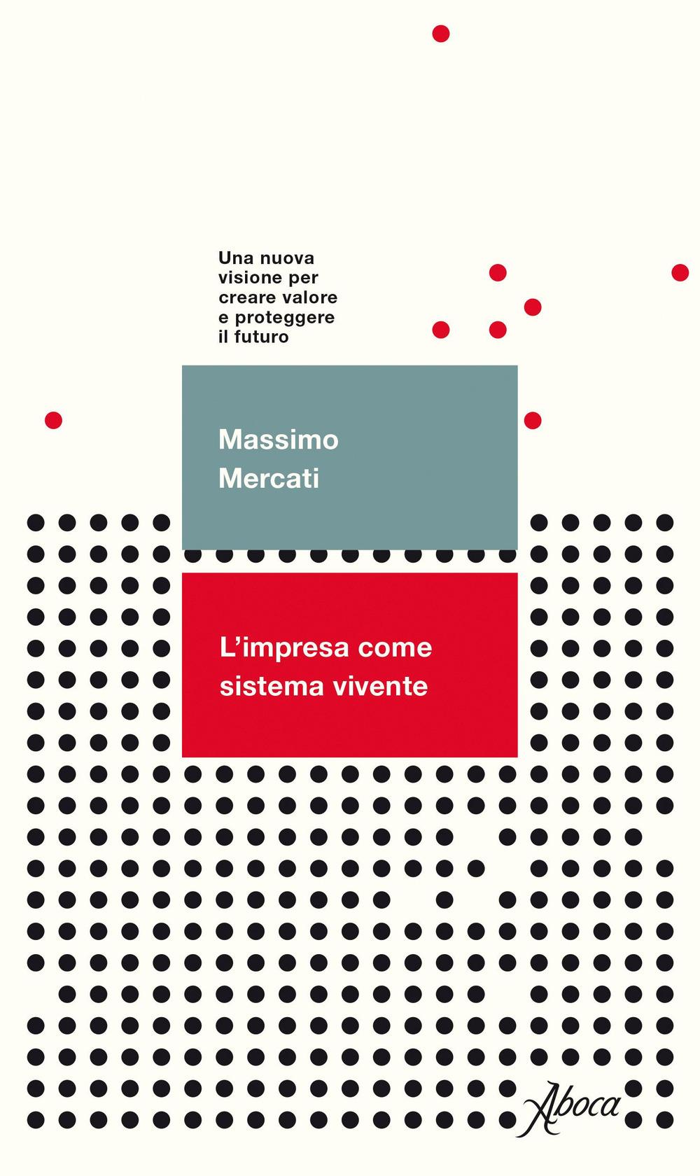 IMPRESA COME SISTEMA VIVENTE. UNA NUOVA VISIONE PER CREARE VALORE E PROTEGGERE IL FUTURO (L') - Mercati Massimo - 9788898881901
