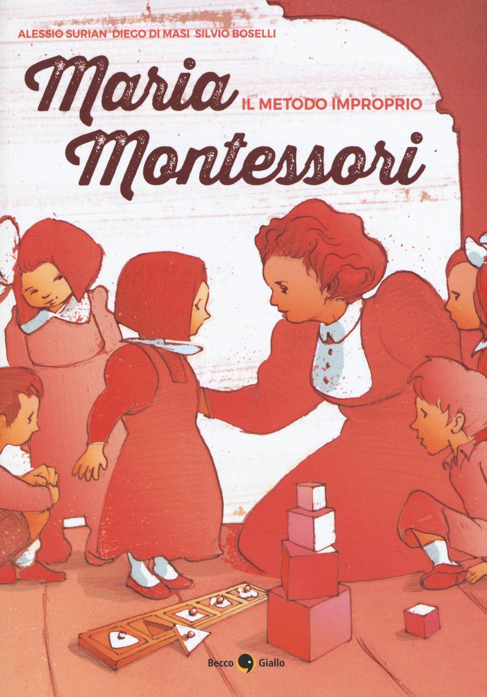 MARIA MONTESSORI. IL METODO IMPROPRIO - Surian Alessio; Di Masi Diego; Boselli Silvio - 9788899016890