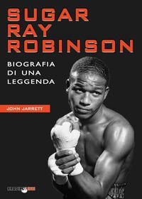 SUGAR RAY ROBINSON - BIOGRAFIA DI UNA LEGGENDA di JARRETT JOHN