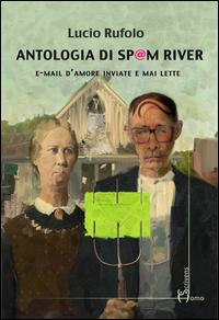 ANTOLOGIA DI SPAM RIVER - EMAIL D'AMORE INVIATE E MAI LETTE di RUFOLO LUCIO