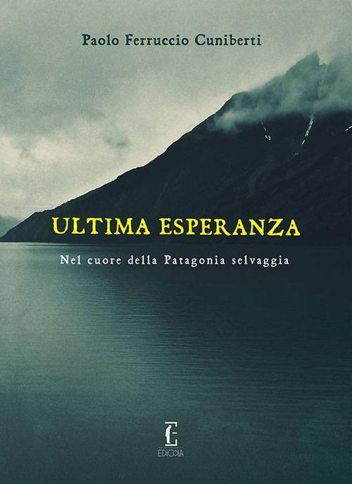 Ultima esperanza. Nel cuore della Patagonia selvaggia