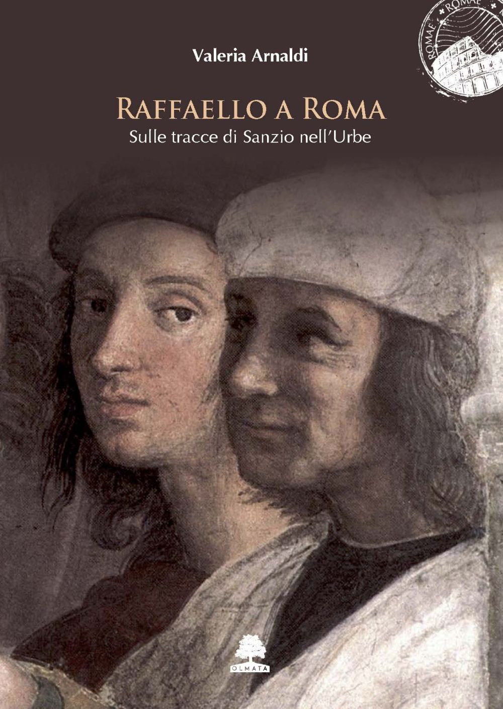 RAFFAELLO A ROMA. SULLE TRACCE DI SANZIO NELL'URBE - Arnaldi Valeria - 9788899558499