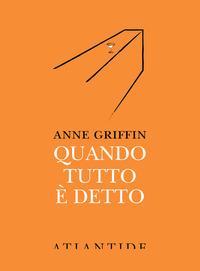 QUANDO TUTTO E' DETTO di GRIFFIN ANNE