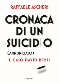 CRONACA DI UN SUICIDIO ANNUNCIATO - IL CASO DAVID ROSSI di ASCHERI RAFFAELE