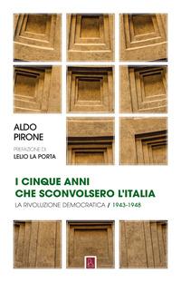 CINQUE ANNI CHE SCONVOLSERO L'ITALIA - LA RIVOLUZIONE DEMOCRATICA 1943 - 1948 di PIRONE...