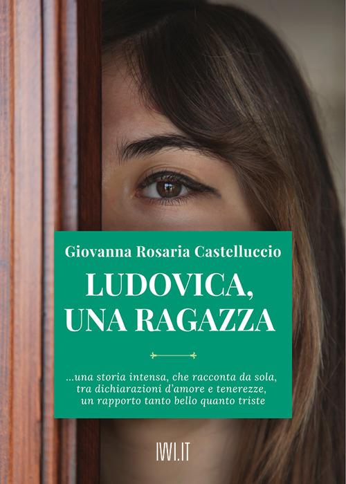 LUDOVICA, UNA RAGAZZA - Castelluccio Giovanna Rosaria - 9791280012326