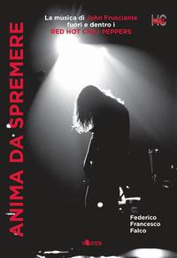 ANIMA DA SPREMERE - LA MUSICA DI JOHN FRUSCIANTE FUORI E DENTRO I RED HOT CHILI PEPPERS...