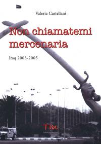 NON CHIAMATEMI MERCENARIA - IRAQ 2003-2005 di CASTELLANI VALERIA