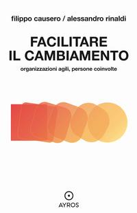 FACILITARE IL CAMBIAMENTO - ORGANIZZAZIONI AGILI PERSONE COINVOLTE di CAUSERO FILIPPO...