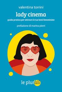 LADY CINEMA - GUIDA PRATICA PER ATTIVARE LE TUE LENTI FEMMINISTE di TORRINI VALENTINA